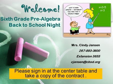 Welcome! Welcome! Sixth Grade Pre-Algebra Back to School Night Mrs. Cindy Jansen 267-893-3600 Extension 3655 Please sign in at the center.