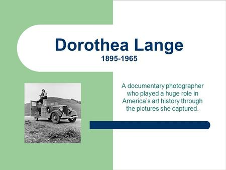 Dorothea Lange 1895-1965 A documentary photographer who played a huge role in America's art history through the pictures she captured.