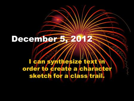 December 5, 2012 I can synthesize text in order to create a character sketch for a class trail.