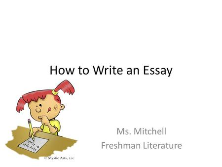 How to Write an Essay Ms. Mitchell Freshman Literature.