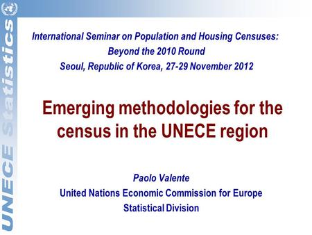Emerging methodologies for the census in the UNECE region Paolo Valente United Nations Economic Commission for Europe Statistical Division International.