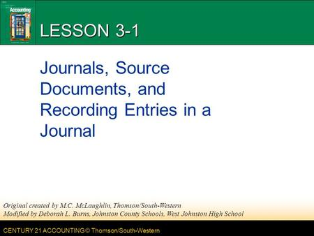 CENTURY 21 ACCOUNTING © Thomson/South-Western LESSON 3-1 Journals, Source Documents, and Recording Entries in a Journal Original created by M.C. McLaughlin,