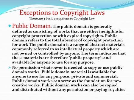 Public Domain : The public domain is generally defined as consisting of works that are either ineligible for copyright protection or with expired copyrights.