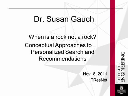 Dr. Susan Gauch When is a rock not a rock? Conceptual Approaches to Personalized Search and Recommendations Nov. 8, 2011 TResNet.
