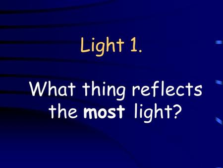 Light 1. What thing reflects the most light?. A Mirror.