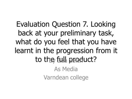 Evaluation Question 7. Looking back at your preliminary task, what do you feel that you have learnt in the progression from it to the full product? By.