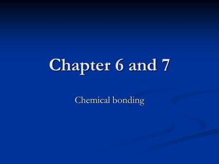 Chapter 6 and 7 Chemical bonding. 12.1 Types of Chemical Bonds Bonds: a force that holds groups of two or more atoms together and makes them function.