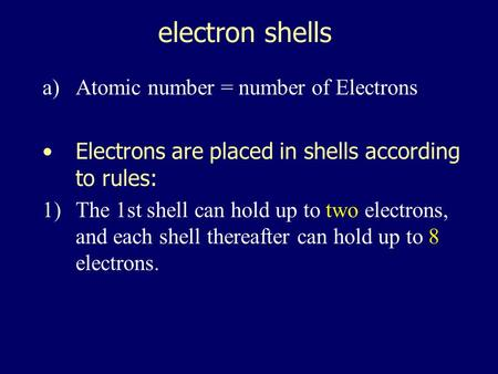 electron shells a)Atomic number = number of Electrons Electrons are placed in shells according to rules: 1)The 1st shell can hold up to two electrons,