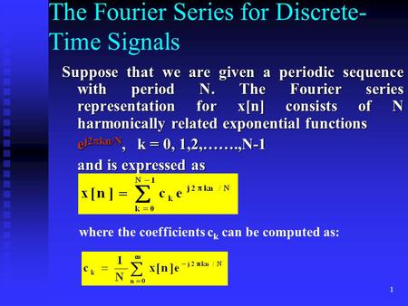 1 The Fourier Series for Discrete- Time Signals Suppose that we are given a periodic sequence with period N. The Fourier series representation for x[n]