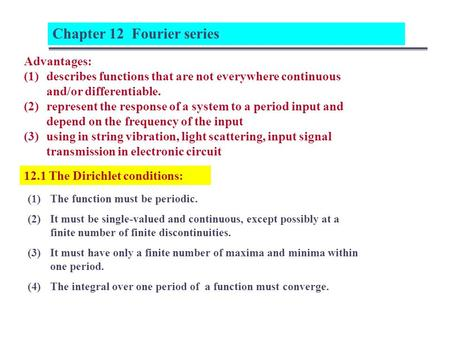 12.1 The Dirichlet conditions: Chapter 12 Fourier series Advantages: (1)describes functions that are not everywhere continuous and/or differentiable. (2)represent.