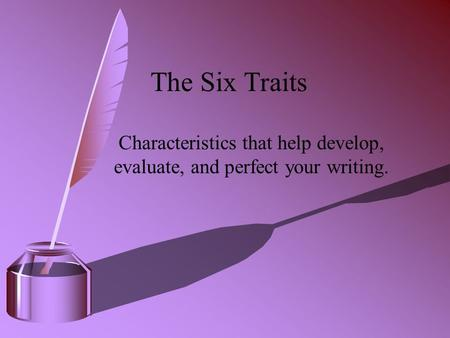 The Six Traits Characteristics that help develop, evaluate, and perfect your writing.