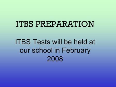 ITBS PREPARATION ITBS Tests will be held at our school in February 2008.