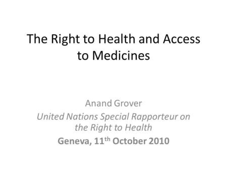 The Right to Health and Access to Medicines Anand Grover United Nations Special Rapporteur on the Right to Health Geneva, 11 th October 2010.