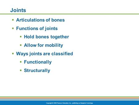 Copyright © 2009 Pearson Education, Inc., publishing as Benjamin Cummings Joints  Articulations of bones  Functions of joints  Hold bones together 