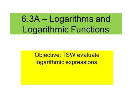 6.3A – Logarithms and Logarithmic Functions Objective: TSW evaluate logarithmic expressions.