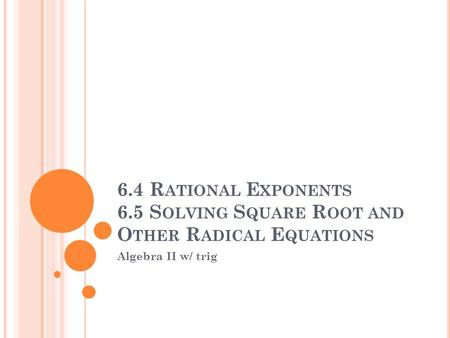 6.4 R ATIONAL E XPONENTS 6.5 S OLVING S QUARE R OOT AND O THER R ADICAL E QUATIONS Algebra II w/ trig.