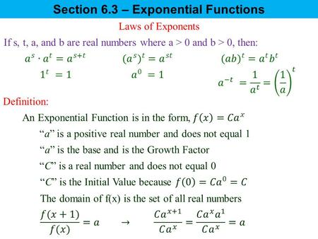 "Section 6.3 – Exponential Functions Laws of Exponents If s, t, a, and b are real numbers where a > 0 and b > 0, then: Definition: ""a"" is a positive real."