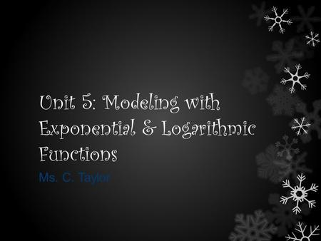 Unit 5: Modeling with Exponential & Logarithmic Functions Ms. C. Taylor.