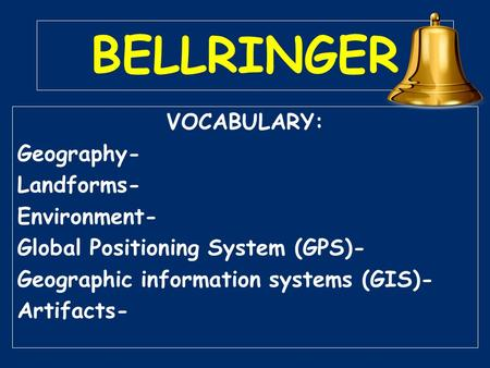 BELLRINGER VOCABULARY: Geography- Landforms- Environment- Global Positioning System (GPS)- Geographic information systems (GIS)- Artifacts-