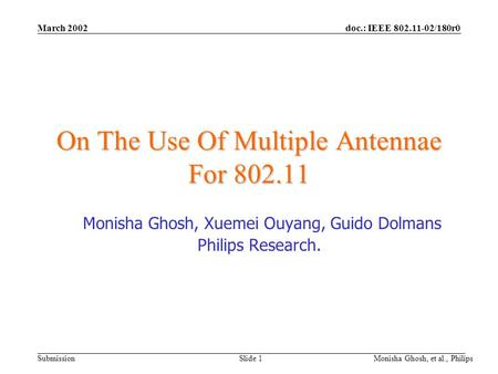 Doc.: IEEE 802.11-02/180r0 Submission March 2002 Monisha Ghosh, et al., Philips Slide 1 On The Use Of Multiple Antennae For 802.11 Monisha Ghosh, Xuemei.