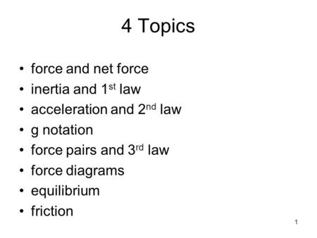 1 4 Topics force and net force inertia and 1 st law acceleration and 2 nd law g notation force pairs and 3 rd law force diagrams equilibrium friction.