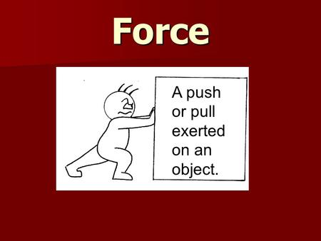 Force A push or pull exerted on an object..