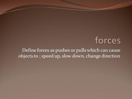 Define forces as pushes or pulls which can cause objects to ; speed up, slow down, change direction.