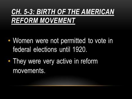 CH. 5-3: BIRTH OF THE AMERICAN REFORM MOVEMENT Women were not permitted to vote in federal elections until 1920. They were very active in reform movements.