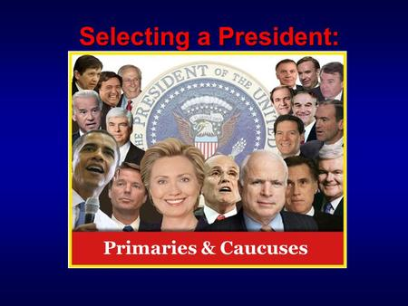 "Selecting a President: Primaries & Caucuses.  Stage 1: Caucuses & Primaries The Battle for the Party Faithful  Stage 2: Nominating Conventions ""Glorified."