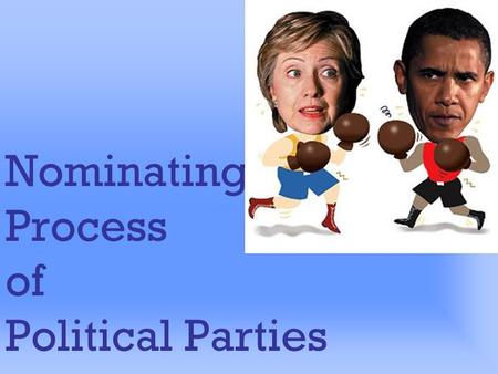 Nominating Process of Political Parties Nominating Process Most important function of parties First step in electing candidates Sets practical limits.