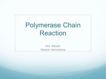 Polymerase Chain Reaction Mrs. Stewart Medical Interventions.