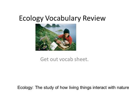 Ecology Vocabulary Review Get out vocab sheet. Ecology: The study of how living things interact with nature.