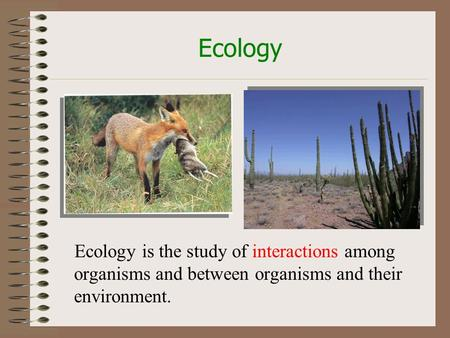 Ecology Ecology is the study of interactions among organisms and between organisms and their environment.