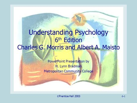 ©Prentice Hall 20036-1 Understanding Psychology 6 th Edition Charles G. Morris and Albert A. Maisto PowerPoint Presentation by H. Lynn Bradman Metropolitan.