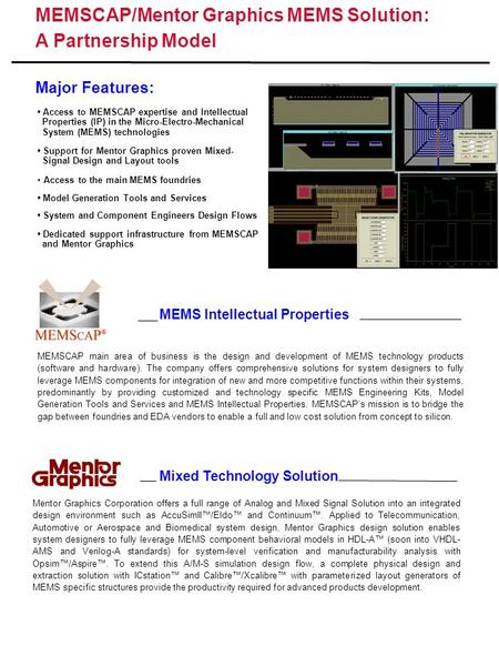 MEMSCAP/Mentor Graphics MEMS Solution: A Partnership Model Major Features: Mixed <strong>Technology</strong> Solution MEMS Intellectual Properties Access to MEMSCAP expertise.