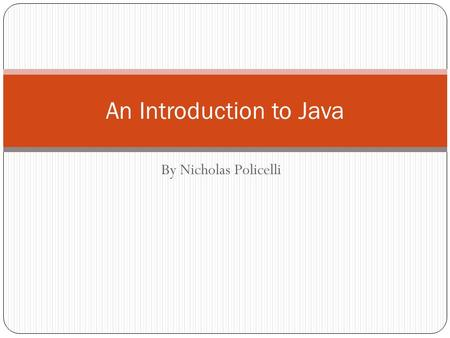 By Nicholas Policelli An Introduction to Java. Basic Program Structure public class ClassName { public static void main(String[] args) { program statements.