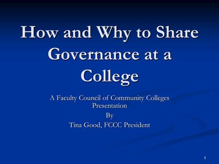 1 How and Why to Share Governance at a College A Faculty Council of Community Colleges Presentation By Tina Good, FCCC President.