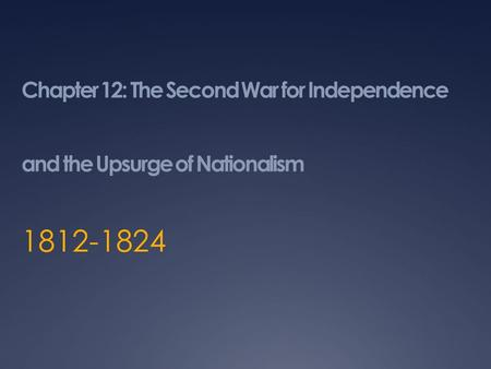 Chapter 12: The Second War for Independence and the Upsurge of Nationalism 1812-1824.