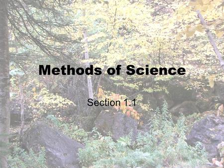 Methods of Science Section 1.1. Methods of Science 3 areas of science: Life, Earth, Physical –What is involved in each? Scientific Explanations- not always.