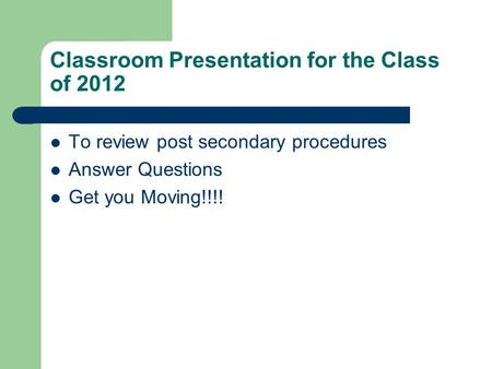 Classroom Presentation for the Class of 2012 To review post secondary procedures Answer Questions Get you Moving!!!!