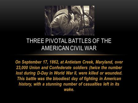 On September 17, 1862, at Antietam Creek, Maryland, over 23,000 Union and Confederate soldiers (twice the number lost during D-Day in World War II, were.