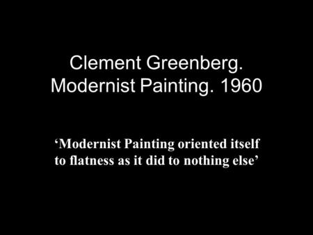 Clement Greenberg. Modernist Painting. 1960 'Modernist Painting oriented itself to flatness as it did to nothing else'