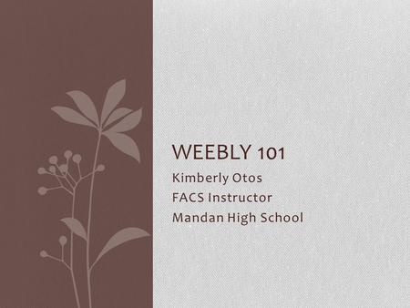 Kimberly Otos FACS Instructor Mandan High School WEEBLY 101.