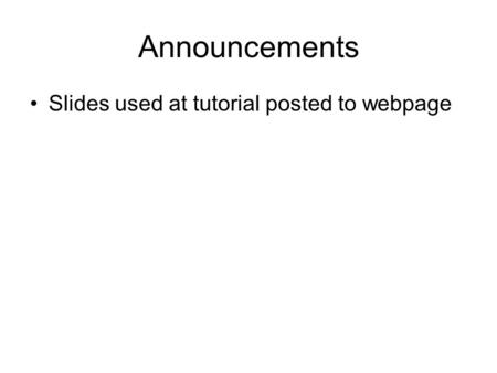Announcements Slides used at tutorial posted to webpage.