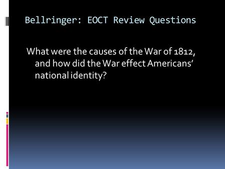 Bellringer: EOCT Review Questions What were the causes of the War of 1812, and how did the War effect Americans' national identity?