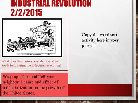 INDUSTRIAL REVOLUTION 2/2/2015 What does this cartoon say about working conditions during the industrial revolution? Wrap up: Turn and Tell your neighbor.