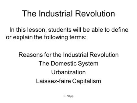 E. Napp The Industrial Revolution In this lesson, students will be able to define or explain the following terms: Reasons for the Industrial Revolution.