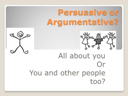 Persuasive or Argumentative? All about you Or You and other people too?