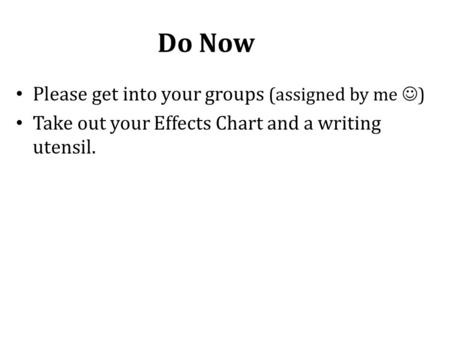 Do Now Please get into your groups (assigned by me ) Take out your Effects Chart and a writing utensil.