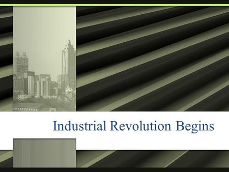 Industrial Revolution Begins. Brain Storm: What may have been the cause of the Industrial Revolution? o List anything and everything you think is a possibility.